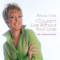 Cover Petula Clark - I Couldn't Live Without Your Love - Hits, Classics & More