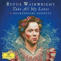 Cover Rufus Wainwright - Take All My Loves - 9 Shakespeare Sonnets